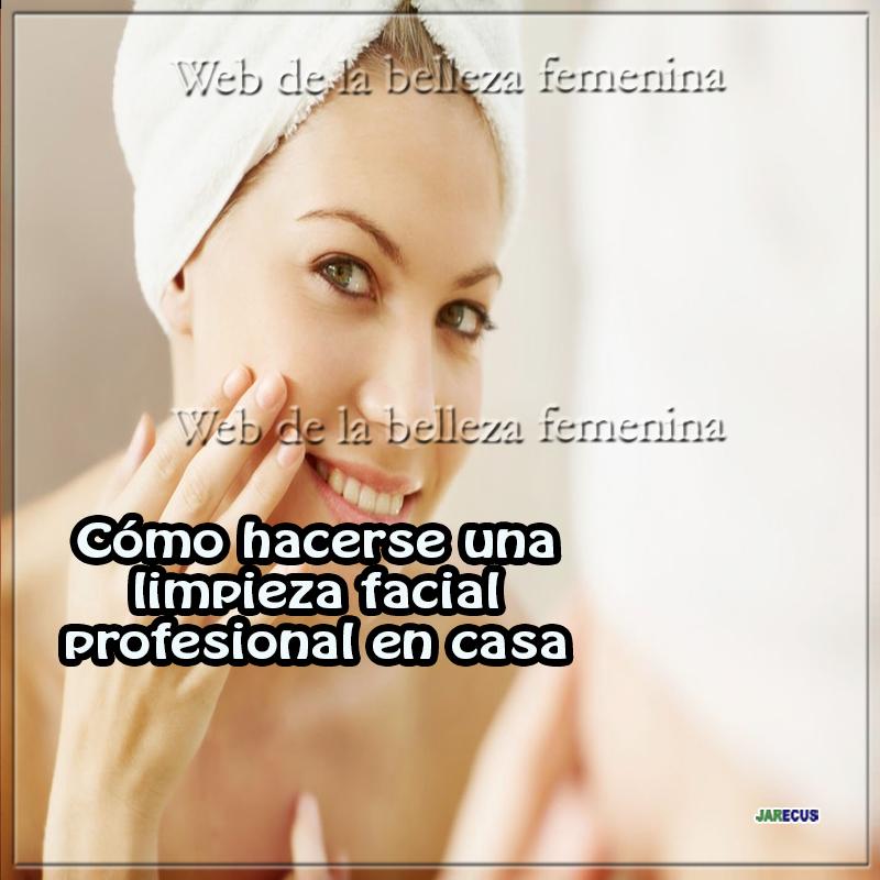 Cómo hacerse una limpieza facial profesional en casa